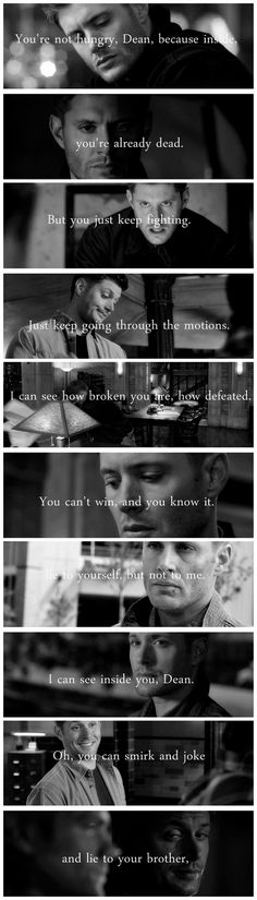 [gifset] Oh, you can smirk and joke and lie to your brother, lie to yourself, but not to me. I can see inside you, Dean. I can see how broken you are, how defeated. You can't win, and you know it. But you just keep fighting. Just keep going through the motions. You're not hungry, Dean, because inside, you're already dead. #SPN #Dean