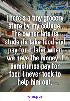 There's a tiny grocery store by my college. The owner lets us students take food and pay for it later when we have the money. I sometimes pay for food I never took to help him out.