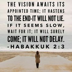 """Habakkuk 2:3 """"the vision awaits it's appointed time; it hastens to the end, it will not lie. If it seems slow, wait for it; it will surely come, it will not delay"""""""