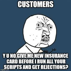 Pharmacy Humor -  Customers  -  Y U No give me new insurance card before I run all your scripts and get rejections?