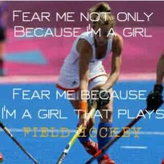 Fear me not only because I'm a girl, fear me because I'm a girl that plays Field Hockey.