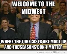 Welcome to the midwest, where the forecasts are made up and the seasons don't matter. Pretty much!