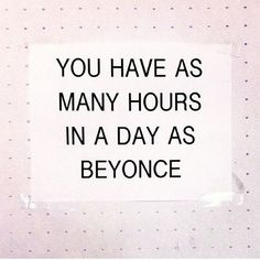 You have as many hours in a day as Beyonce!