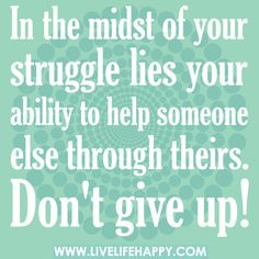 In the midst of your struggle lies your ability to help someone else through theirs. Don't give up!, via Flickr.