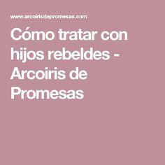 Cómo tratar con hijos rebeldes - Arcoiris de Promesas