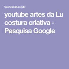 youtube artes da Lu costura criativa - Pesquisa Google