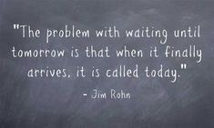 """""""The problem with waiting until tomorrow is that when it finally arrives, it is called today."""" - Jim Rohn #quote"""