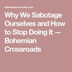 Why We Sabotage Ourselves and How to Stop Doing It — Bohemian Crossroads