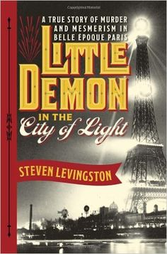 Little Demon in the City of Light: A True Story of Murder and Mesmerism in Belle Epoque Paris: Steven Levingston: 9780385536035: Amazon.com: Books