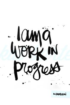i am a work in progress amen! Lol