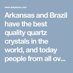 Arkansas and Brazil have the best quality quartz crystals in the world, and today people from all over the world head for the Hot Springs and Mount Ida area to visit the world famous crystal mines of Arkansas.