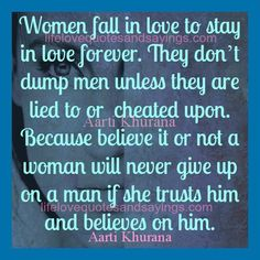 Women fall in love to stay in love forever. They don't dump men unless they are lied to or cheated upon. Because believe it or not a woman will never give up on a man if she trusts him and believes on him… Aarti Khurana