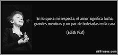 En lo que a mí respecta, el amor significa lucha, grandes mentiras y un par de bofetadas en la cara. (Edith Piaf)