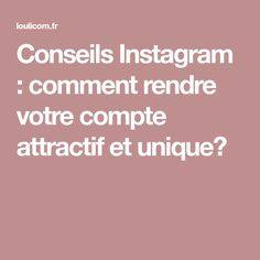 Conseils Instagram : comment rendre votre compte attractif et unique?