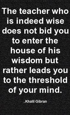 The teacher who is indeed wise does not bid you to enter the house of his wisdom but rather leads you to the threshold of your mind. Khalil Gibran