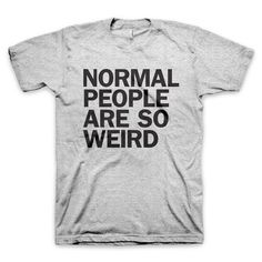 """""""Normal People Are So Weird"""" T-Shirt"""