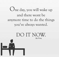 One day, you will wake up and there wont be anymore time to do the things you've always wanted. Do it now. thedailyquotes.com