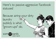 Here's to passive-aggressive Facebook statuses! Because airing your dirty laundry publicly is what 'grown-ups' do.
