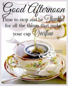Good Afternoon - Time to.be thankful.your cup overflows. Good Afternoon Quotes, Good Morning Quotes For Him, Good Night Quotes, Good Morning Good Night, Morning Wish, Gud Afternoon, Good Afternoon Post, Afternoon Messages, Afternoon Prayer