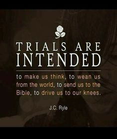 """""""Trials are intended to make us think, to wean us from the world, to send us to the Bible, to drive us to our knees."""" - J.C. Ryle."""