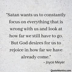 """Satan wants us to constantly focus on everything that is wrong with us and look at how far we still have to go. But God desires for us to rejoice in how far we have already come."" – Joyce Meyer"
