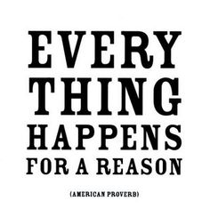 American Proverb: Everything happens for a reason.