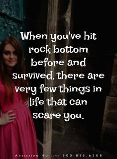 When you've hit rock bottom before and survived, there are very few things in life that can scare you.