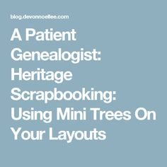 A Patient Genealogist: Heritage Scrapbooking: Using Mini Trees On Your Layouts