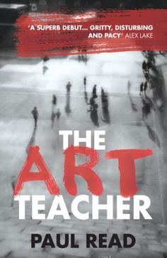 9/1/2016  THE ART TEACHER By Paul Read ---'A superb debut... gritty, disturbing and pacy.' Alex Lake, author of After Anna Perfect for fans of dark thrillers with a commercial-literary appeal. Blurb  Patrick Owen managed seven years at Highfields Secondary School without punching a pupil in the face.   Unknowingly drawn into a war against his own pupils, Patrick's patience finally snaps as he finds himself the number one target with the boy the school just can't seem to expel.
