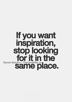 If you want inspiration, stop looking for it in the same place... wise words
