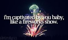 I'm captivated by you baby, like a fireworks show...❤