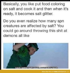 """You can make rainbow salt glitter! That way when you throw it at them you can say """"Taste the rainbow!"""">>Dean would so do this so I'm gonna pin to meh Supernatural board Dc Memes, Funny Memes, Hilarious, Movie Memes, Sammy Supernatural, Supernatural Imagines, Supernatural Rings, Dean Winchester Imagines, Supernatural Merchandise"""