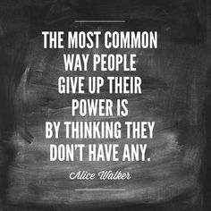 The most common way people give up their power is by thinking they don't have any. —Alice Walker