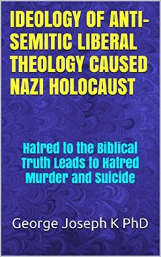 IDEOLOGY OF ANTI-SEMITIC LIBERAL THEOLOGY  CAUSED NAZI HOLOCAUST: Hatred to the Biblical Truth Leads to Hatred Murder and Suicide by George Joseph K PhD http://www.amazon.com/dp/B015AHJV5W/ref=cm_sw_r_pi_dp_D.zOwb01Y734V