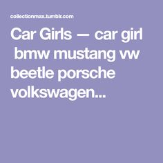 Car Girls — car girl bmw mustang vw beetle porsche volkswagen...