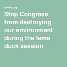 Stop Congress from destroying our environment during the lame duck session