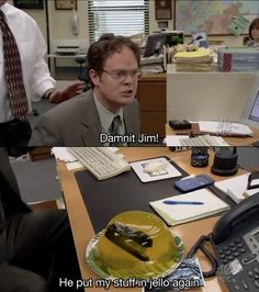 """Dwight: """"Damn it! Jim!"""" Michael: """"OK. Hold on, hold on. The judge is in session. What is the problem here?"""" Dwight: """"He put my stuff in Jell-O again."""" Pam: [Laughing] Dwight: """"That's real professional thanks. That's the third time and it wasn't funny the first two times either Jim."""" • from The Office (2005) • Season 1, Episode 1: Pilot"""