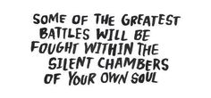 Some of the greatest battles will be fought within the silent chambers of your own soul ..