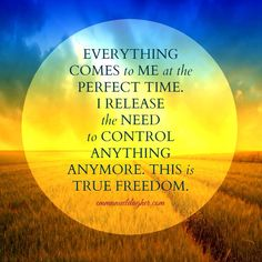 Everything comes to me at the perfect time. I release the need to control anything anymore. This is true freedom.