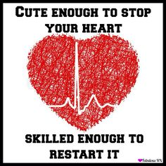 """Cute enough to stop your heart. Skilled enough to restart it!"""
