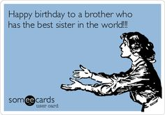 Happy birthday to a brother who has the best sister in the world!!!