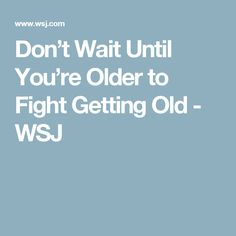 Don't Wait Until You're Older to Fight Getting Old - WSJ