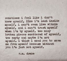 Sometimes I feel like I don't know myself, like I'm lost inside myself. I can't even live within myself. Too many broken pieces scattered of myself, too empty and maybe I'm not myself. I think I need you to save me from myself because without you, I'm just not myself. -R.M. Drake