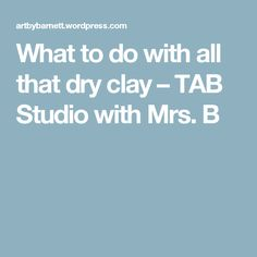 What to do with all that dry clay – TAB Studio with Mrs. B