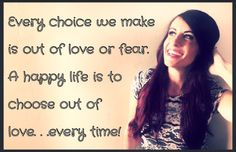 Don't get caught in a life pattern of making decisions based on fear! Choose from a space of love!
