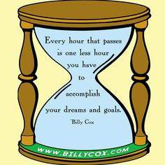 """""""Every hour that passes is one less hour you have to accomplish your goals and dreams.""""- Billy Cox"""