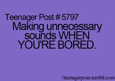 this happens almost daily...also, I make up songs that are about the fact that I am bored