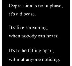 Depression is not a phase, it's a disease.   It's like screaming when nobody can hear.  It's to be falling apart without anyone noticing.