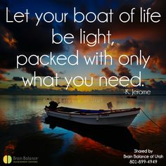 Let your #boat of #life be #light, packed with only what you need. -K.Jerome #truth #wordsofwisdom #quote #quoteoftheday #motivation #motivational #positivethinking #positiveattitude  #StGeorge #SouthJordan #PleasantGrove #Utah #UT #brainbalance #addressthecause #afterschoolprogram