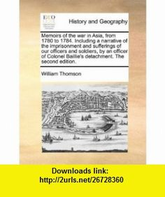 Memoirs of the war in Asia, from 1780 to 1784. Including a narrative of the imprisonment and sufferings of our officers and soldiers, by an officer of Colonel Baillies detachment. The second edition. (9781140729587) William Thomson , ISBN-10: 1140729586  , ISBN-13: 978-1140729587 ,  , tutorials , pdf , ebook , torrent , downloads , rapidshare , filesonic , hotfile , megaupload , fileserve
